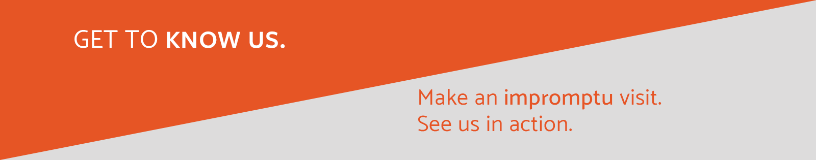 Get to know us - Make an impromptu visit. See us in action.
